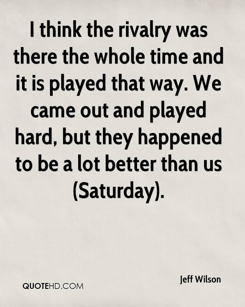 I think the rivalry was there the whole time and it is played that way. We came out and played hard, but they happened to be a lot better than us (Saturday).