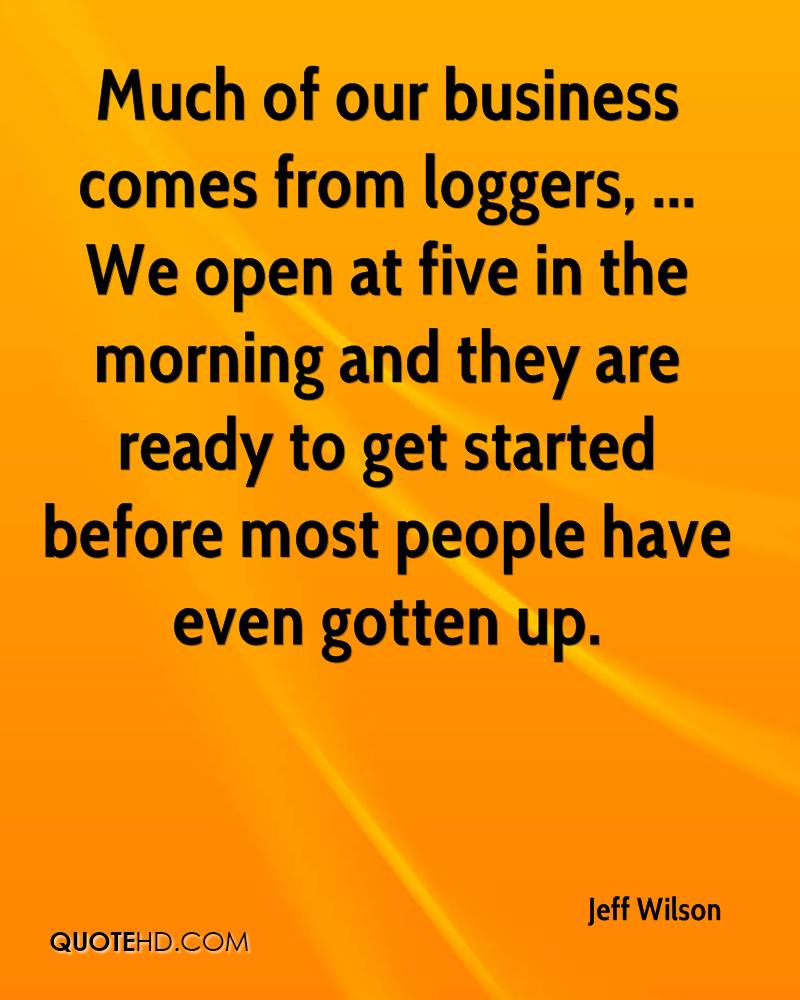Much of our business comes from loggers, ... We open at five in the morning and they are ready to get started before most people have even gotten up.