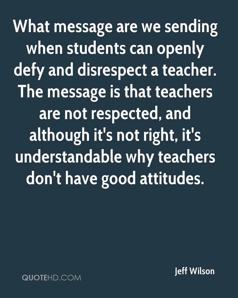 What message are we sending when students can openly defy and disrespect a teacher. The message is that teachers are not respected, and although it's not right, it's understandable why teachers don't have good attitudes.