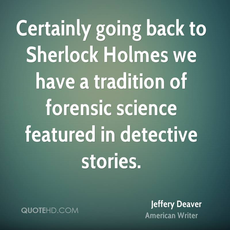 Certainly going back to Sherlock Holmes we have a tradition of forensic science featured in detective stories.