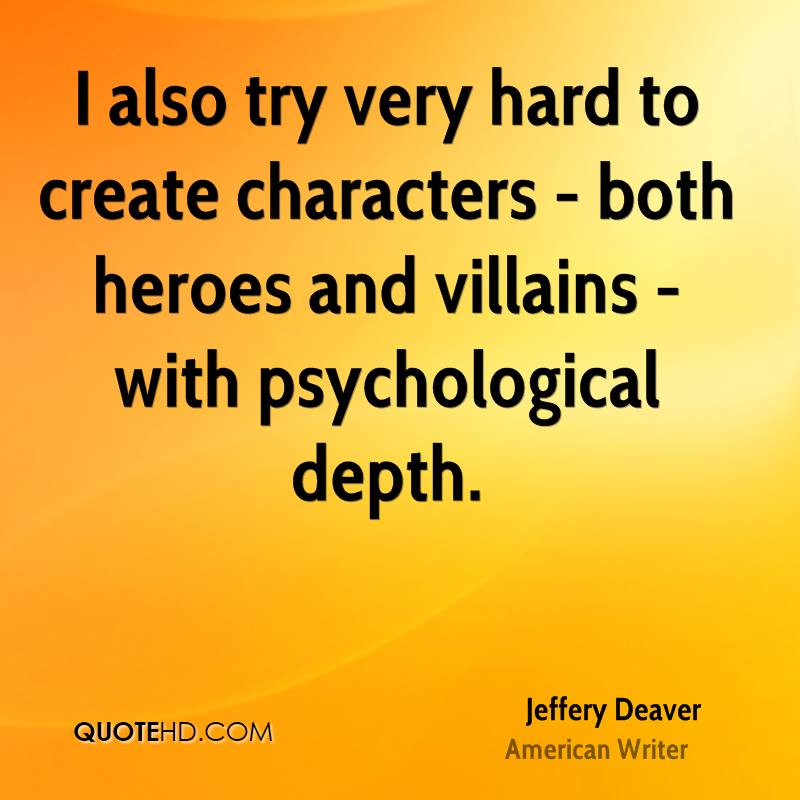 I also try very hard to create characters - both heroes and villains - with psychological depth.