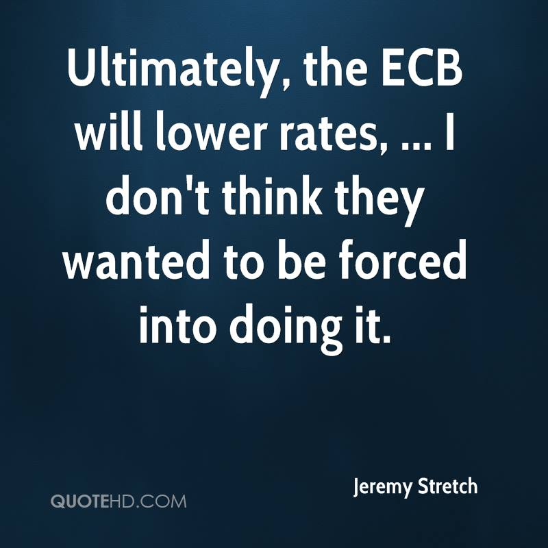 Ultimately, the ECB will lower rates, ... I don't think they wanted to be forced into doing it.