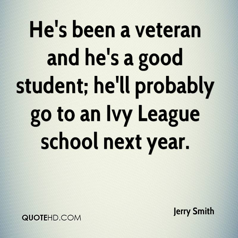 He's been a veteran and he's a good student; he'll probably go to an Ivy League school next year.