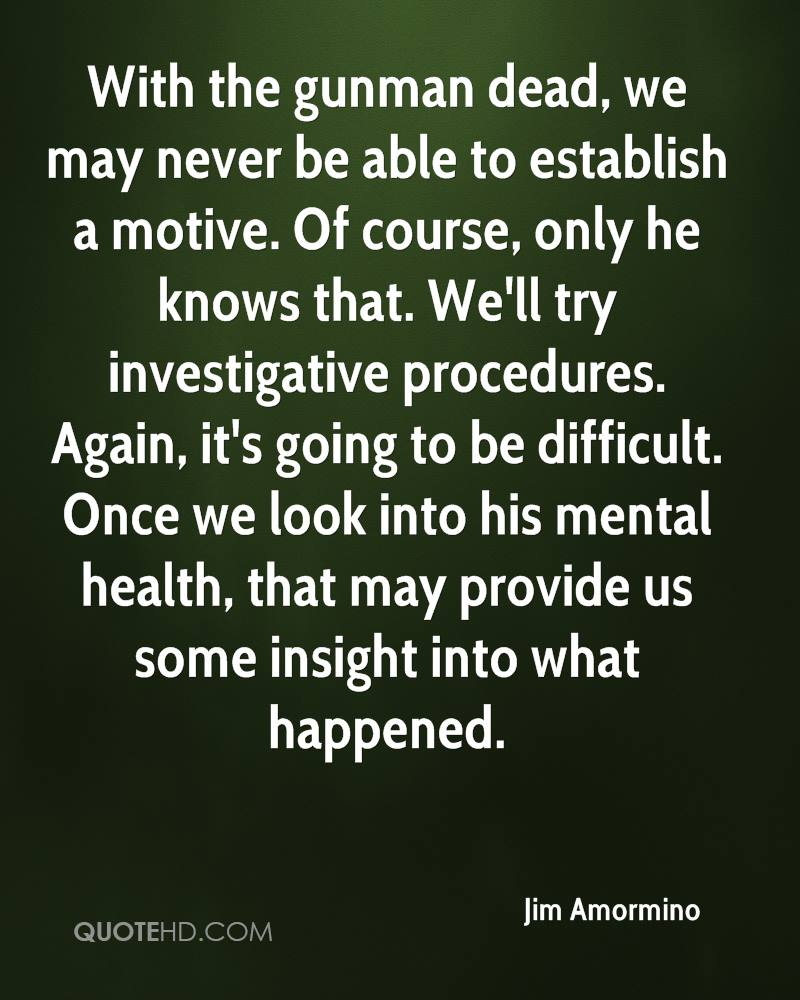 With the gunman dead, we may never be able to establish a motive. Of course, only he knows that. We'll try investigative procedures. Again, it's going to be difficult. Once we look into his mental health, that may provide us some insight into what happened.