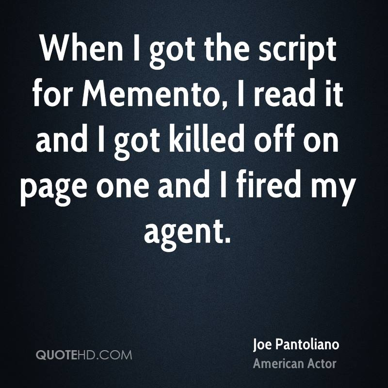 When I got the script for Memento, I read it and I got killed off on page one and I fired my agent.
