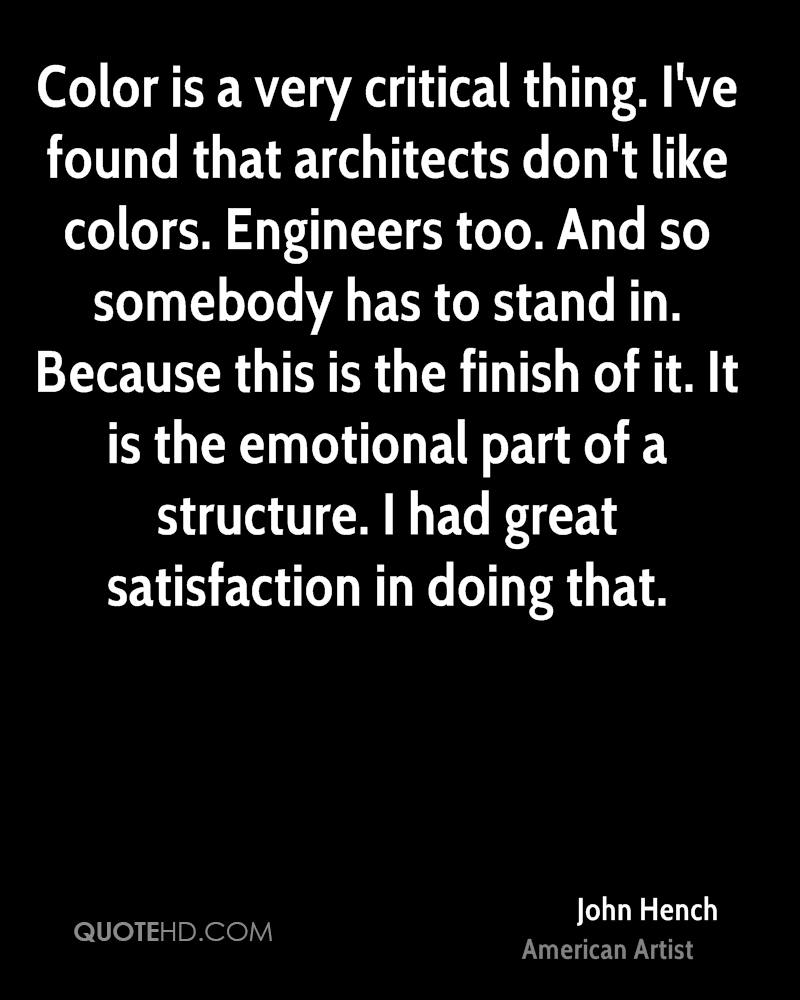 Color is a very critical thing. I've found that architects don't like colors. Engineers too. And so somebody has to stand in. Because this is the finish of it. It is the emotional part of a structure. I had great satisfaction in doing that.