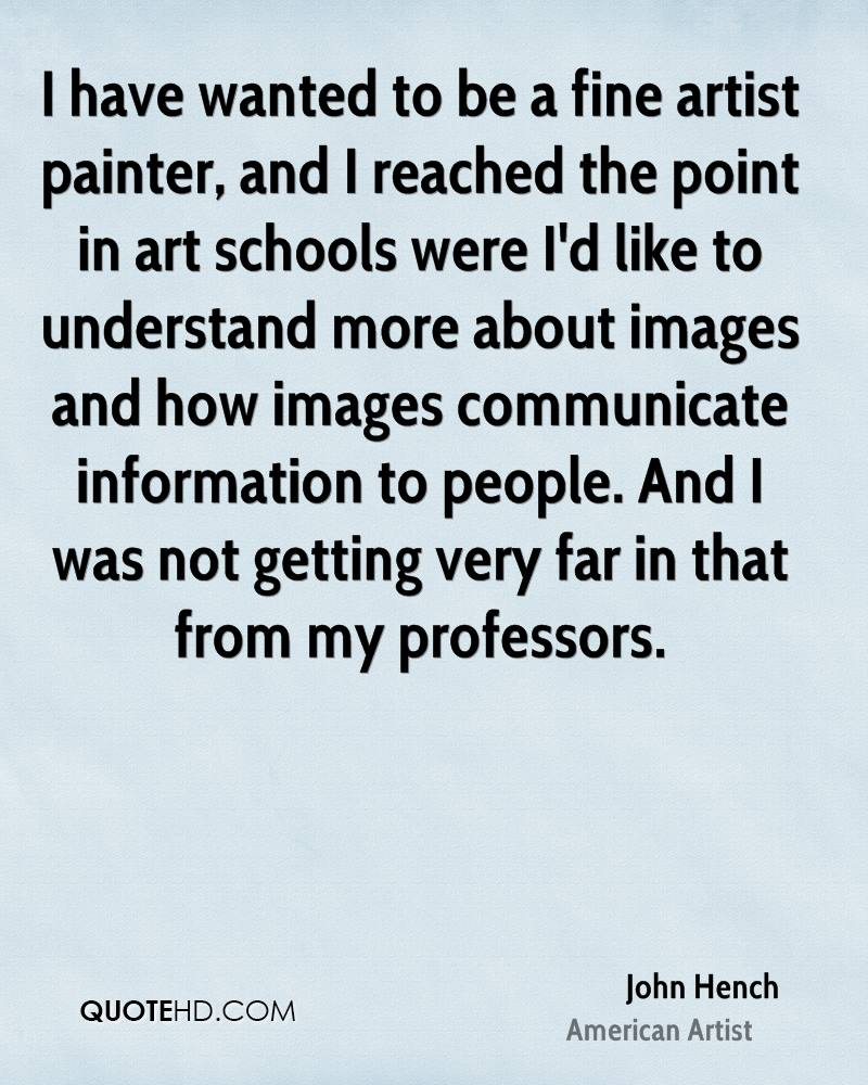 I have wanted to be a fine artist painter, and I reached the point in art schools were I'd like to understand more about images and how images communicate information to people. And I was not getting very far in that from my professors.