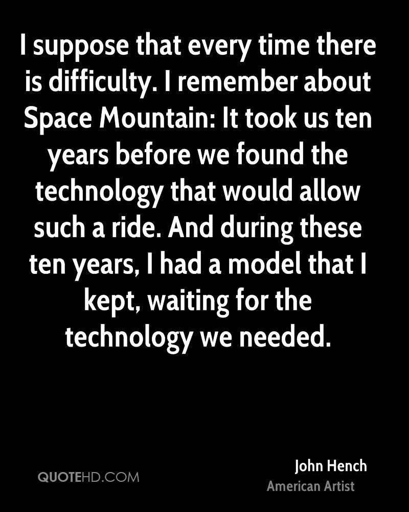 I suppose that every time there is difficulty. I remember about Space Mountain: It took us ten years before we found the technology that would allow such a ride. And during these ten years, I had a model that I kept, waiting for the technology we needed.