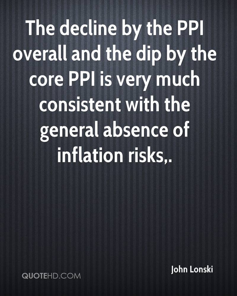 The decline by the PPI overall and the dip by the core PPI is very much consistent with the general absence of inflation risks.