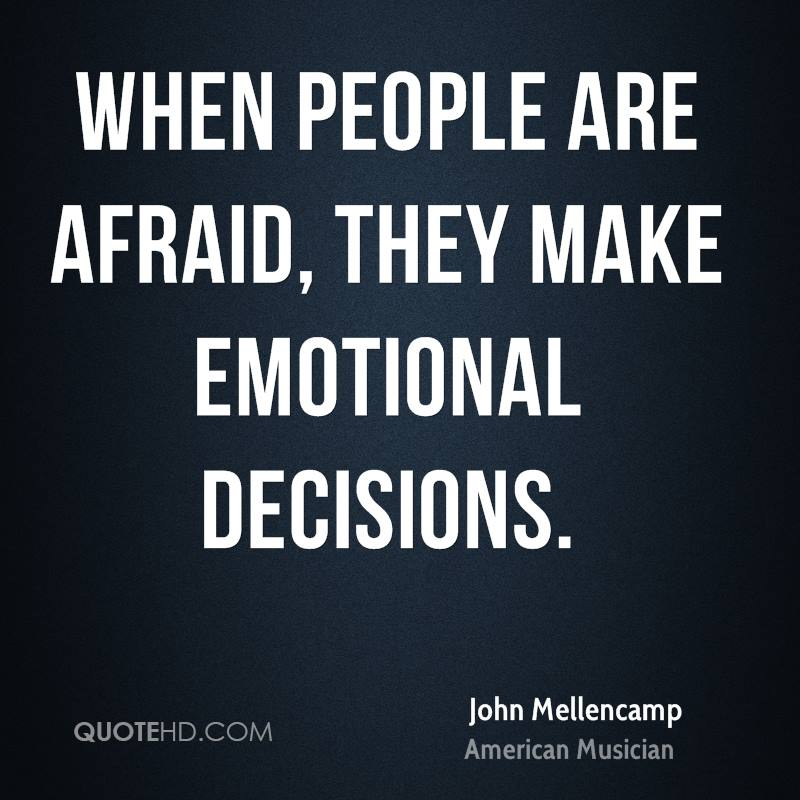 When people are afraid, they make emotional decisions.