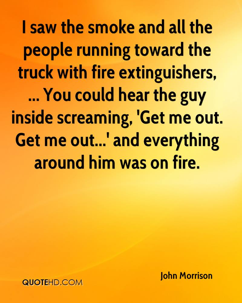 I saw the smoke and all the people running toward the truck with fire extinguishers, ... You could hear the guy inside screaming, 'Get me out. Get me out...' and everything around him was on fire.