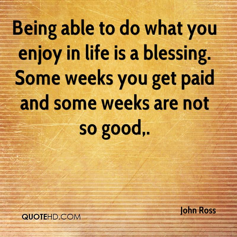 Being able to do what you enjoy in life is a blessing. Some weeks you get paid and some weeks are not so good.