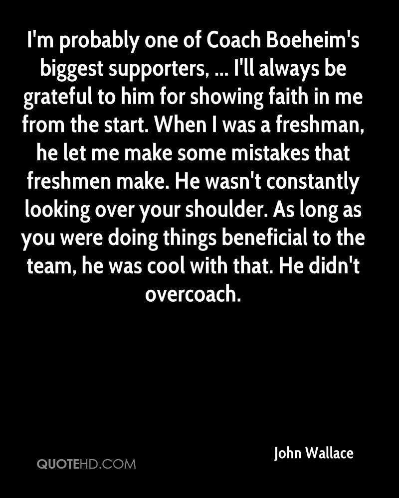 I'm probably one of Coach Boeheim's biggest supporters, ... I'll always be grateful to him for showing faith in me from the start. When I was a freshman, he let me make some mistakes that freshmen make. He wasn't constantly looking over your shoulder. As long as you were doing things beneficial to the team, he was cool with that. He didn't overcoach.