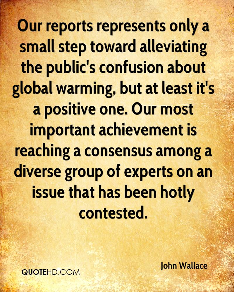 Our reports represents only a small step toward alleviating the public's confusion about global warming, but at least it's a positive one. Our most important achievement is reaching a consensus among a diverse group of experts on an issue that has been hotly contested.