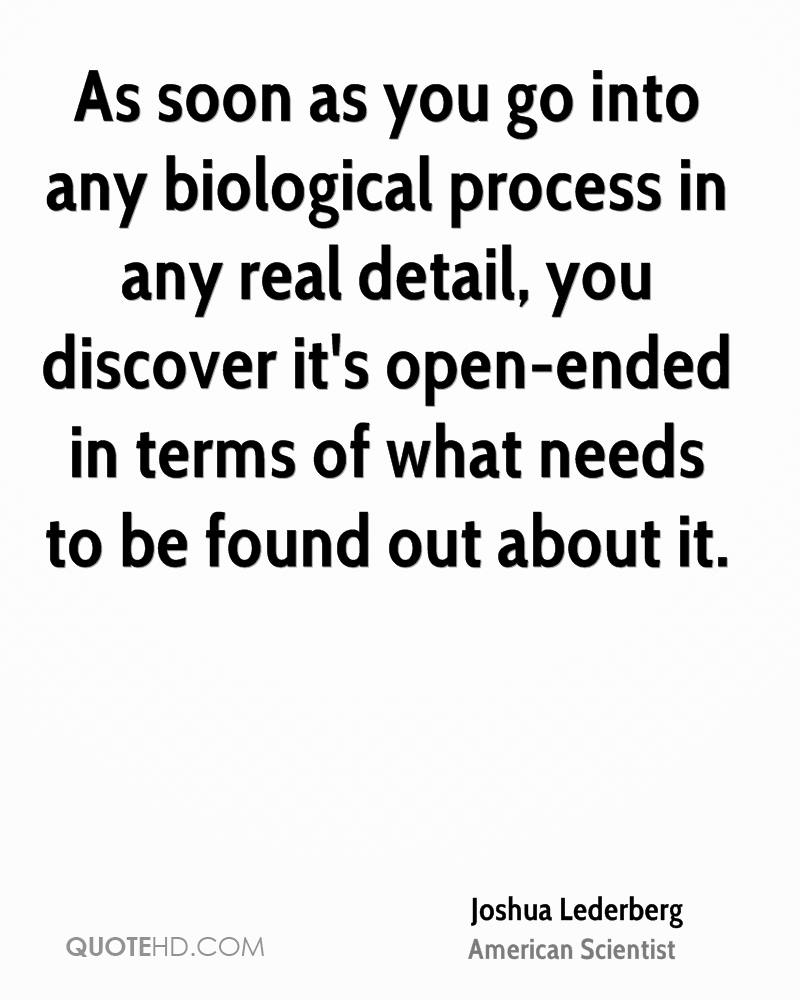 As soon as you go into any biological process in any real detail, you discover it's open-ended in terms of what needs to be found out about it.