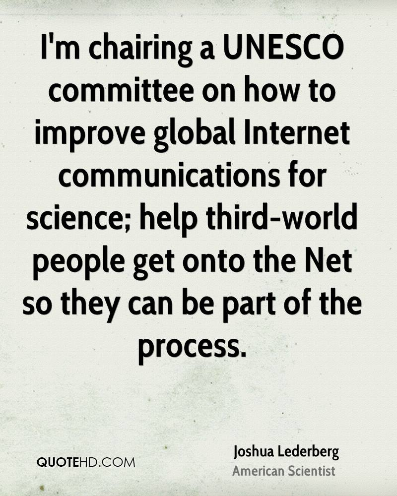 I'm chairing a UNESCO committee on how to improve global Internet communications for science; help third-world people get onto the Net so they can be part of the process.