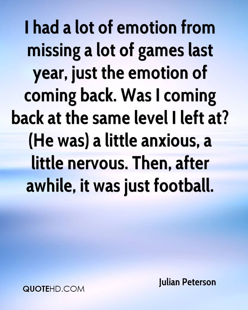 I had a lot of emotion from missing a lot of games last year, just the emotion of coming back. Was I coming back at the same level I left at?(He was) a little anxious, a little nervous. Then, after awhile, it was just football.