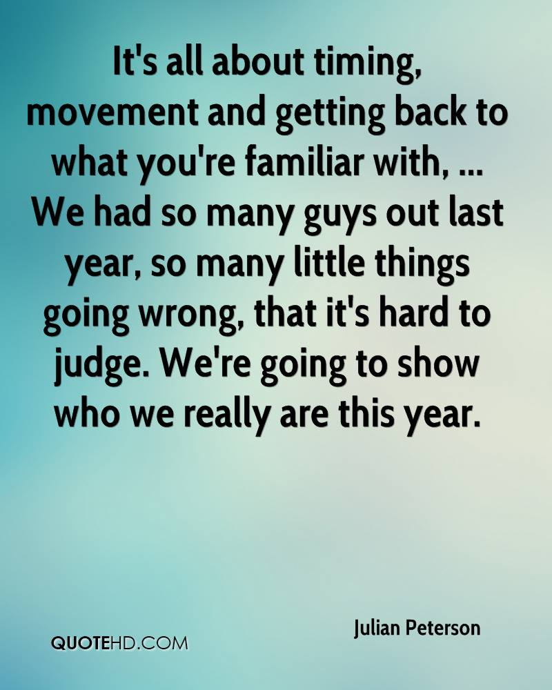 It's all about timing, movement and getting back to what you're familiar with, ... We had so many guys out last year, so many little things going wrong, that it's hard to judge. We're going to show who we really are this year.