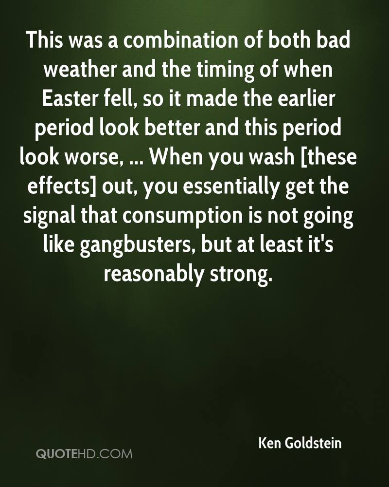 This was a combination of both bad weather and the timing of when Easter fell, so it made the earlier period look better and this period look worse, ... When you wash [these effects] out, you essentially get the signal that consumption is not going like gangbusters, but at least it's reasonably strong.
