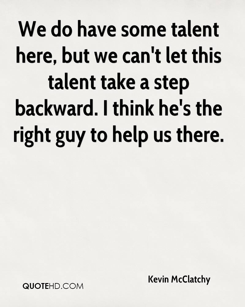 We do have some talent here, but we can't let this talent take a step backward. I think he's the right guy to help us there.