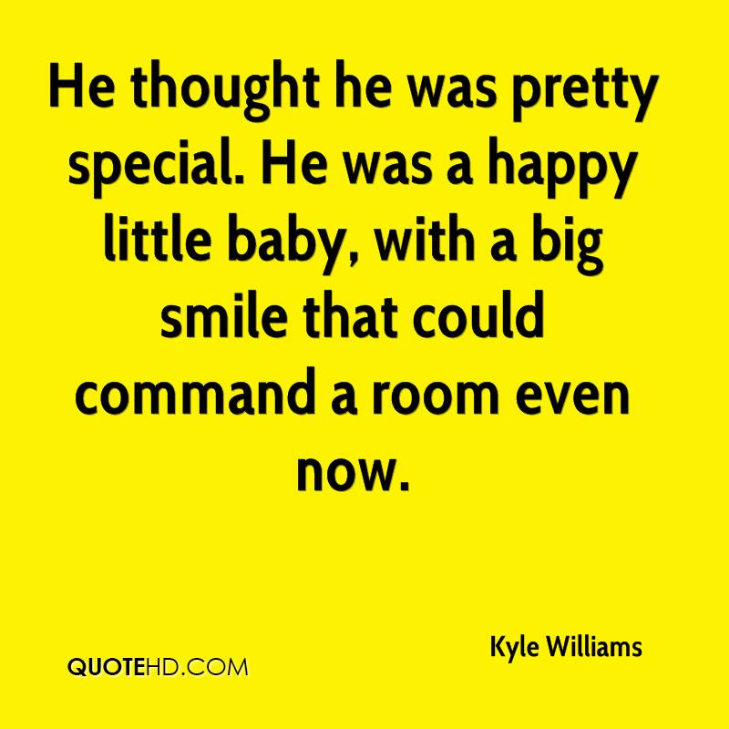 He thought he was pretty special. He was a happy little baby, with a big smile that could command a room even now.
