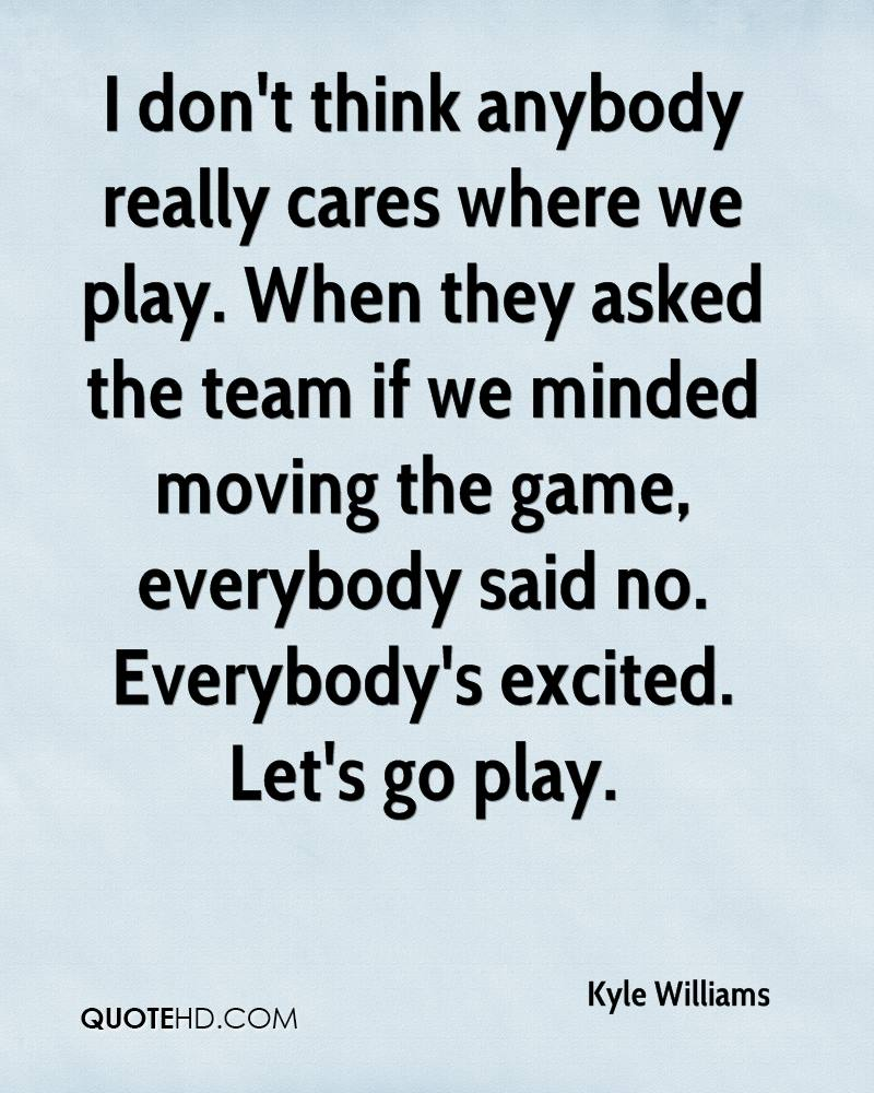 I don't think anybody really cares where we play. When they asked the team if we minded moving the game, everybody said no. Everybody's excited. Let's go play.
