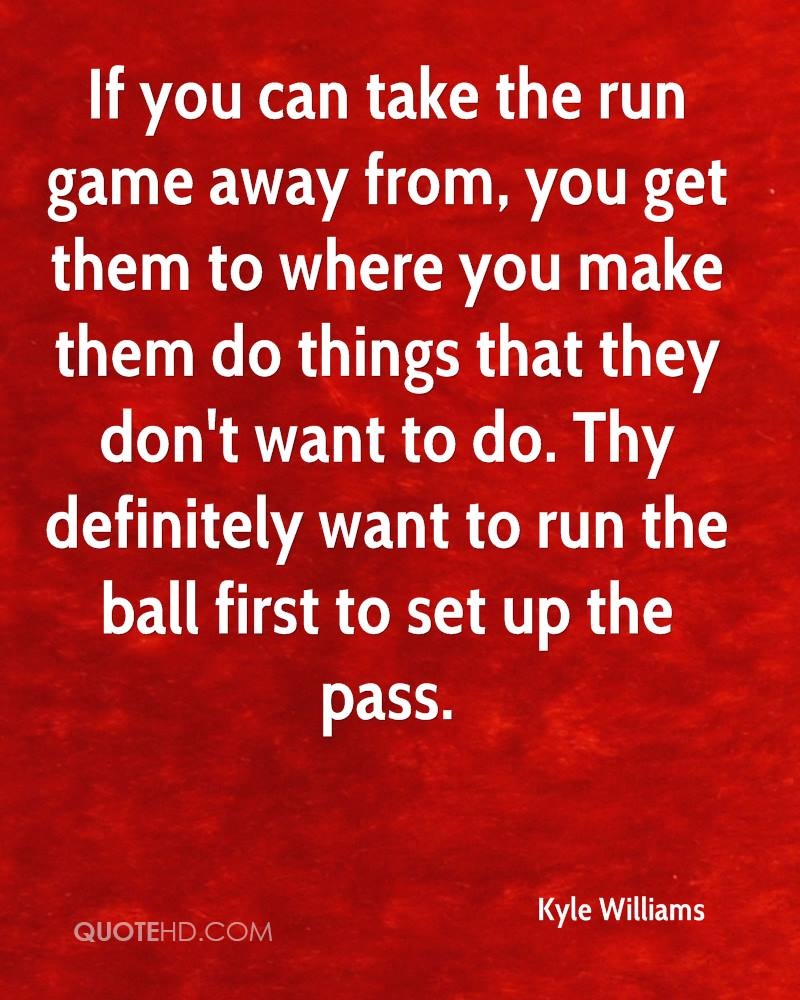 If you can take the run game away from, you get them to where you make them do things that they don't want to do. Thy definitely want to run the ball first to set up the pass.