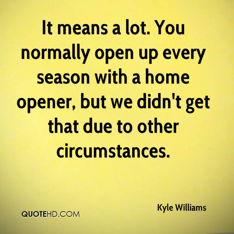 It means a lot. You normally open up every season with a home opener, but we didn't get that due to other circumstances.