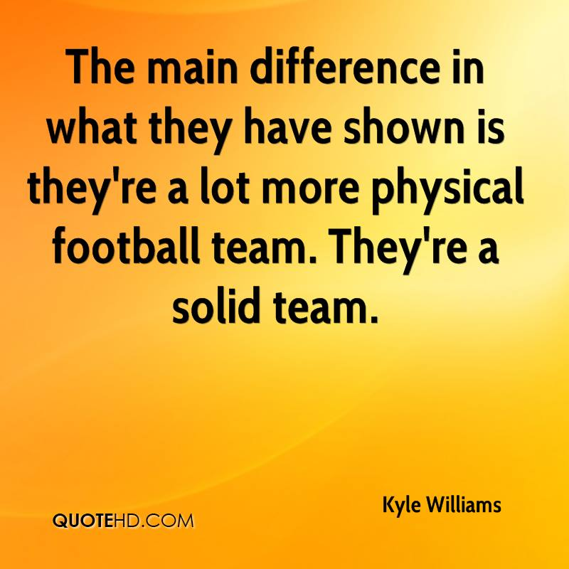 The main difference in what they have shown is they're a lot more physical football team. They're a solid team.