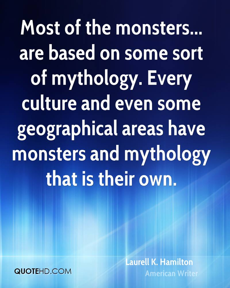 Most of the monsters... are based on some sort of mythology. Every culture and even some geographical areas have monsters and mythology that is their own.