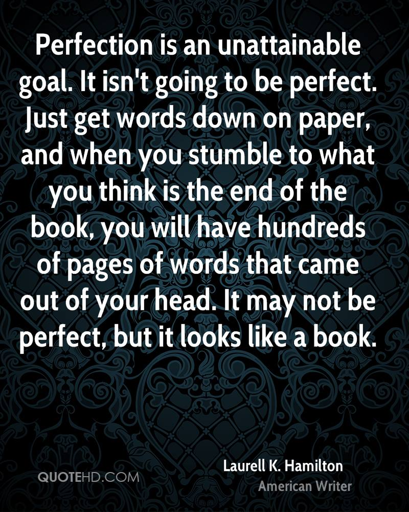 Perfection is an unattainable goal. It isn't going to be perfect. Just get words down on paper, and when you stumble to what you think is the end of the book, you will have hundreds of pages of words that came out of your head. It may not be perfect, but it looks like a book.