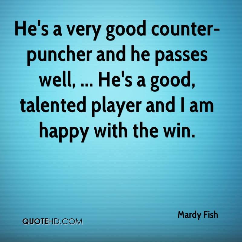 He's a very good counter-puncher and he passes well, ... He's a good, talented player and I am happy with the win.