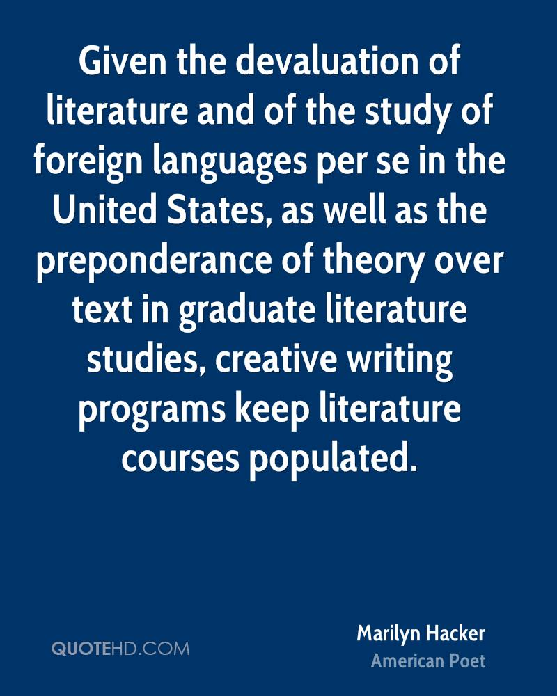 Given the devaluation of literature and of the study of foreign languages per se in the United States, as well as the preponderance of theory over text in graduate literature studies, creative writing programs keep literature courses populated.