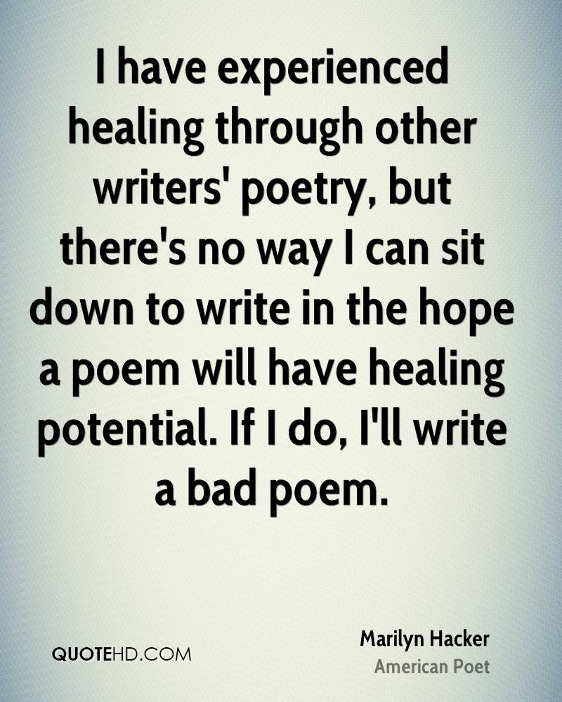 I have experienced healing through other writers' poetry, but there's no way I can sit down to write in the hope a poem will have healing potential. If I do, I'll write a bad poem.