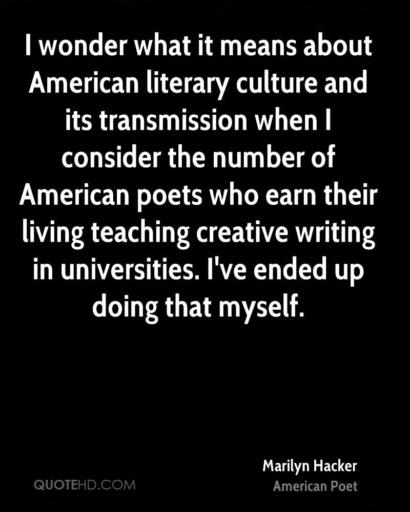 I wonder what it means about American literary culture and its transmission when I consider the number of American poets who earn their living teaching creative writing in universities. I've ended up doing that myself.