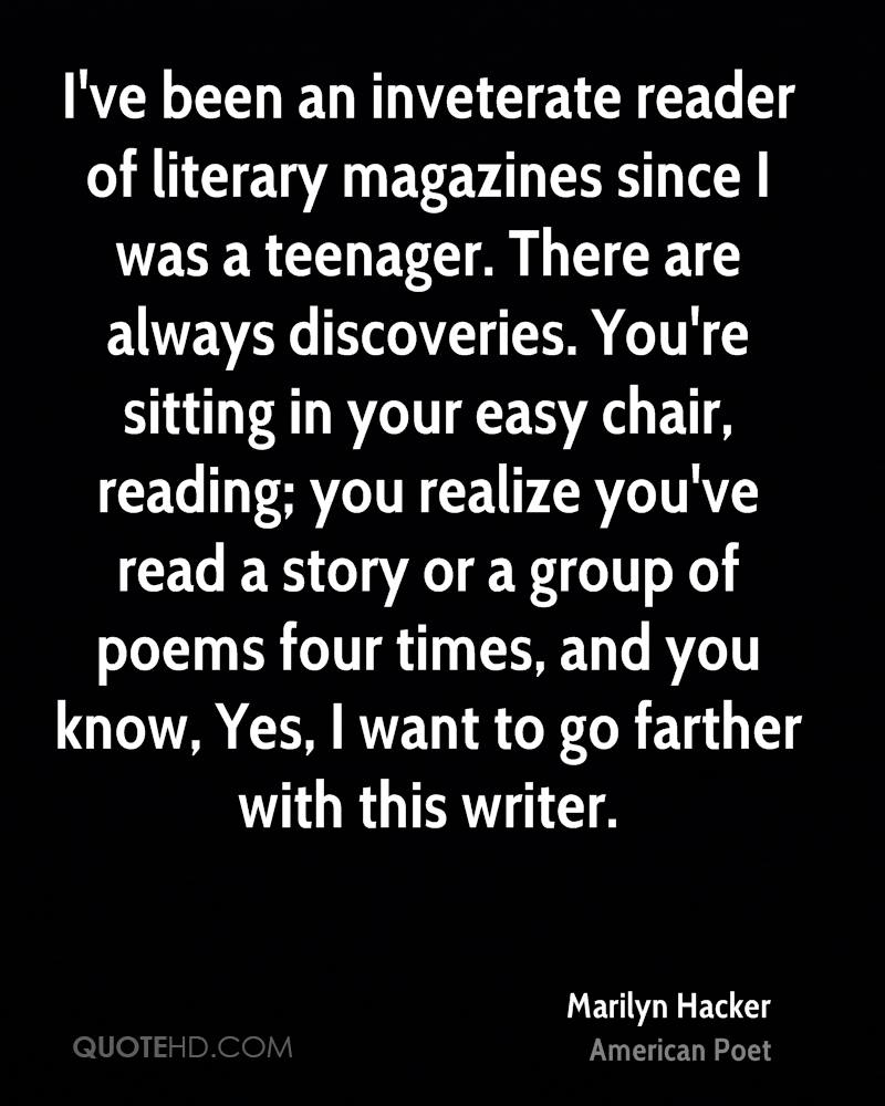 I've been an inveterate reader of literary magazines since I was a teenager. There are always discoveries. You're sitting in your easy chair, reading; you realize you've read a story or a group of poems four times, and you know, Yes, I want to go farther with this writer.