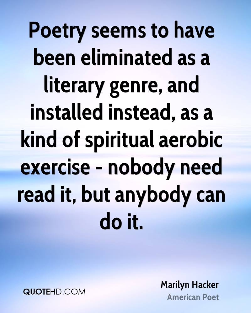 Poetry seems to have been eliminated as a literary genre, and installed instead, as a kind of spiritual aerobic exercise - nobody need read it, but anybody can do it.