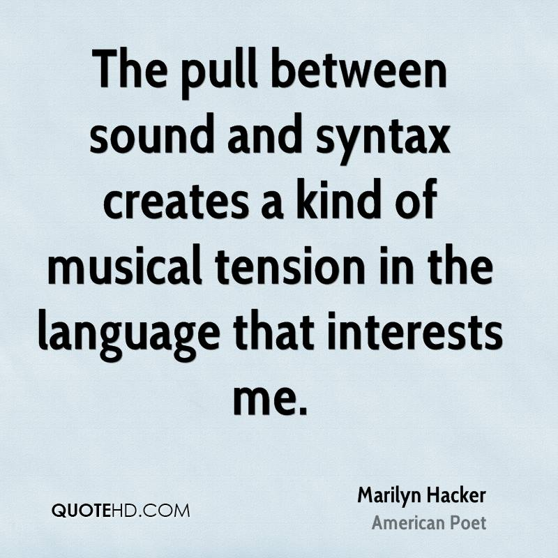 The pull between sound and syntax creates a kind of musical tension in the language that interests me.