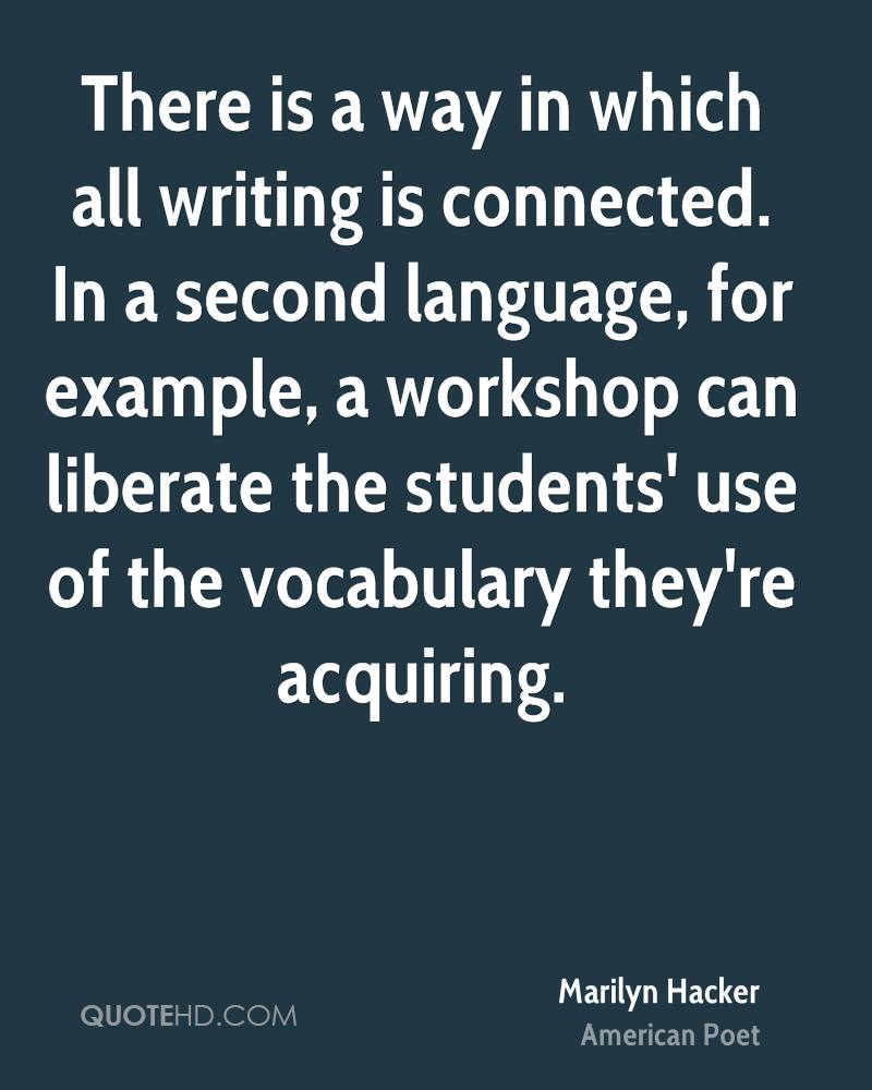 There is a way in which all writing is connected. In a second language, for example, a workshop can liberate the students' use of the vocabulary they're acquiring.