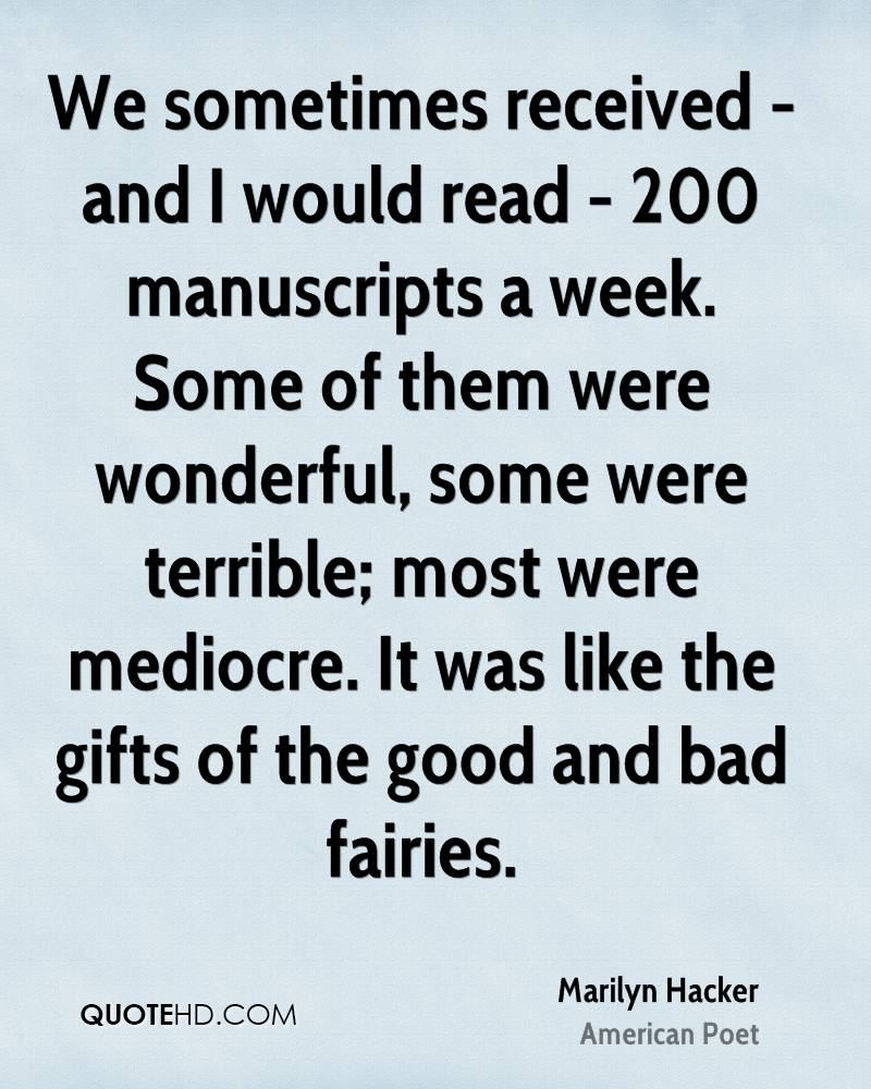 We sometimes received - and I would read - 200 manuscripts a week. Some of them were wonderful, some were terrible; most were mediocre. It was like the gifts of the good and bad fairies.