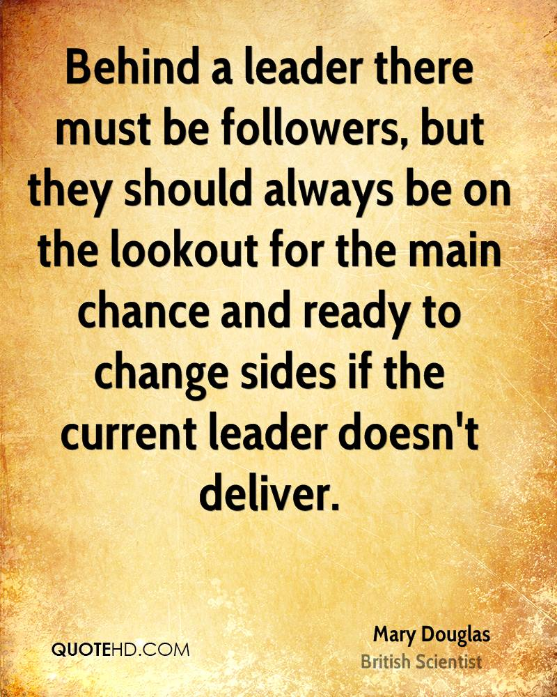 Behind a leader there must be followers, but they should always be on the lookout for the main chance and ready to change sides if the current leader doesn't deliver.