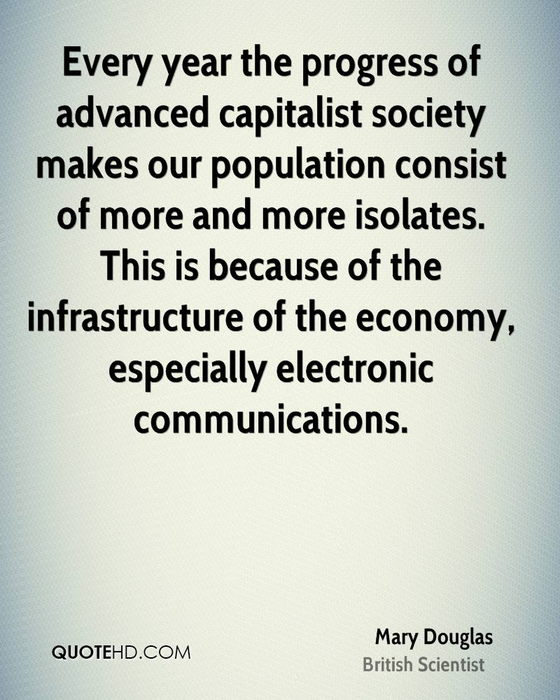 Every year the progress of advanced capitalist society makes our population consist of more and more isolates. This is because of the infrastructure of the economy, especially electronic communications.