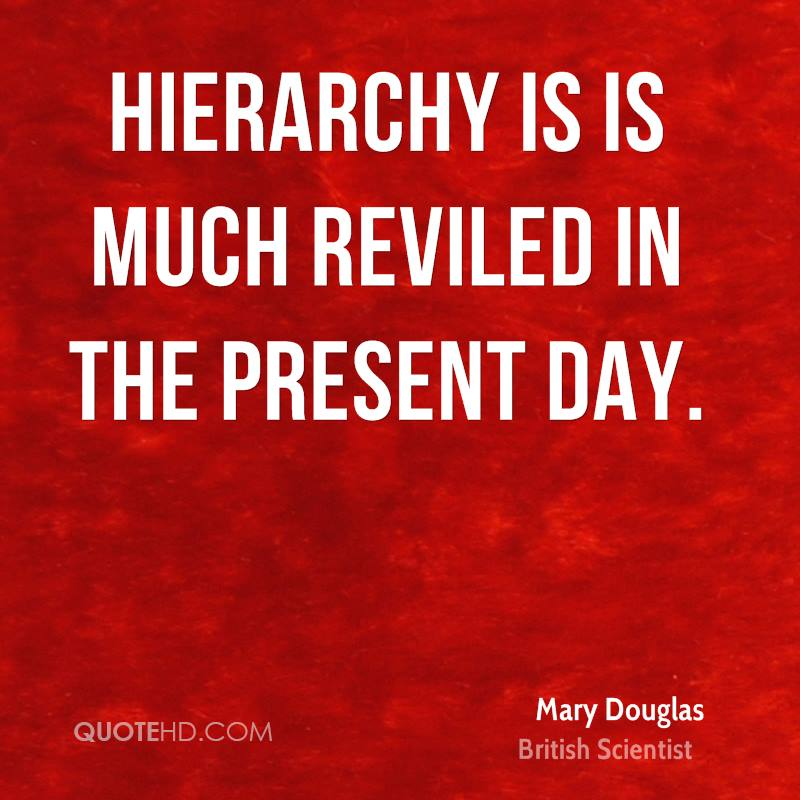 Hierarchy is is much reviled in the present day.