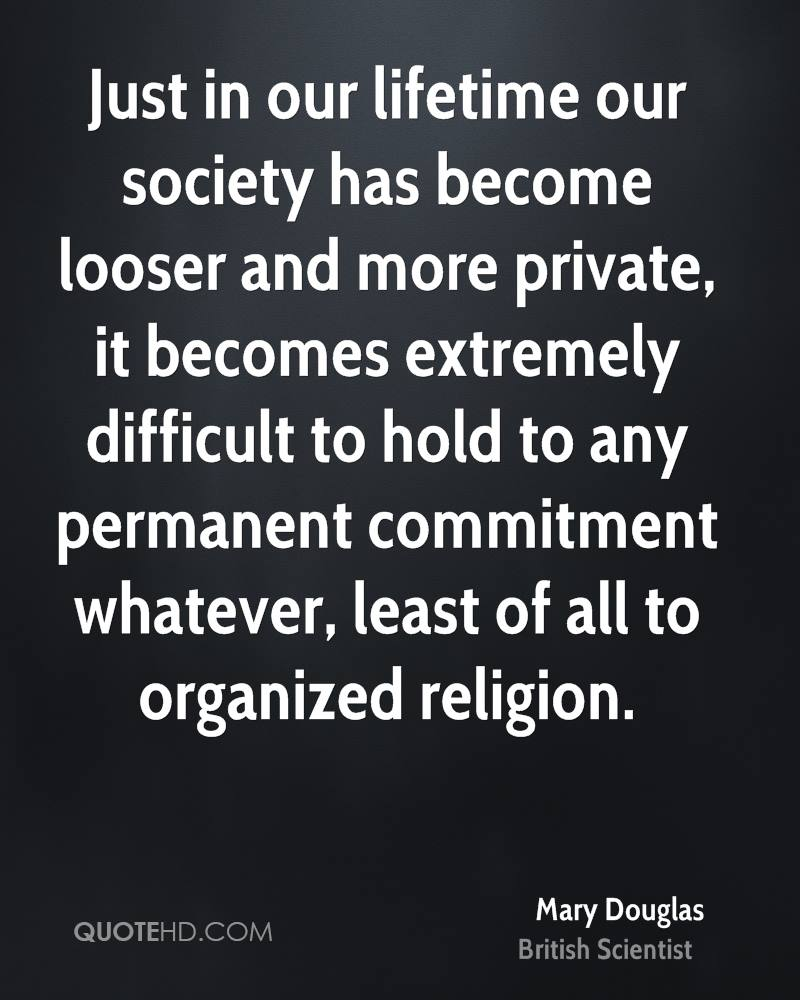 Just in our lifetime our society has become looser and more private, it becomes extremely difficult to hold to any permanent commitment whatever, least of all to organized religion.