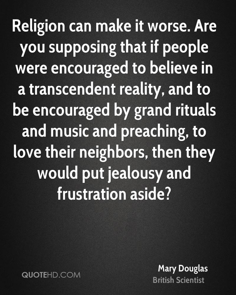 Religion can make it worse. Are you supposing that if people were encouraged to believe in a transcendent reality, and to be encouraged by grand rituals and music and preaching, to love their neighbors, then they would put jealousy and frustration aside?