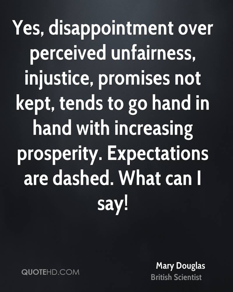 Yes, disappointment over perceived unfairness, injustice, promises not kept, tends to go hand in hand with increasing prosperity. Expectations are dashed. What can I say!