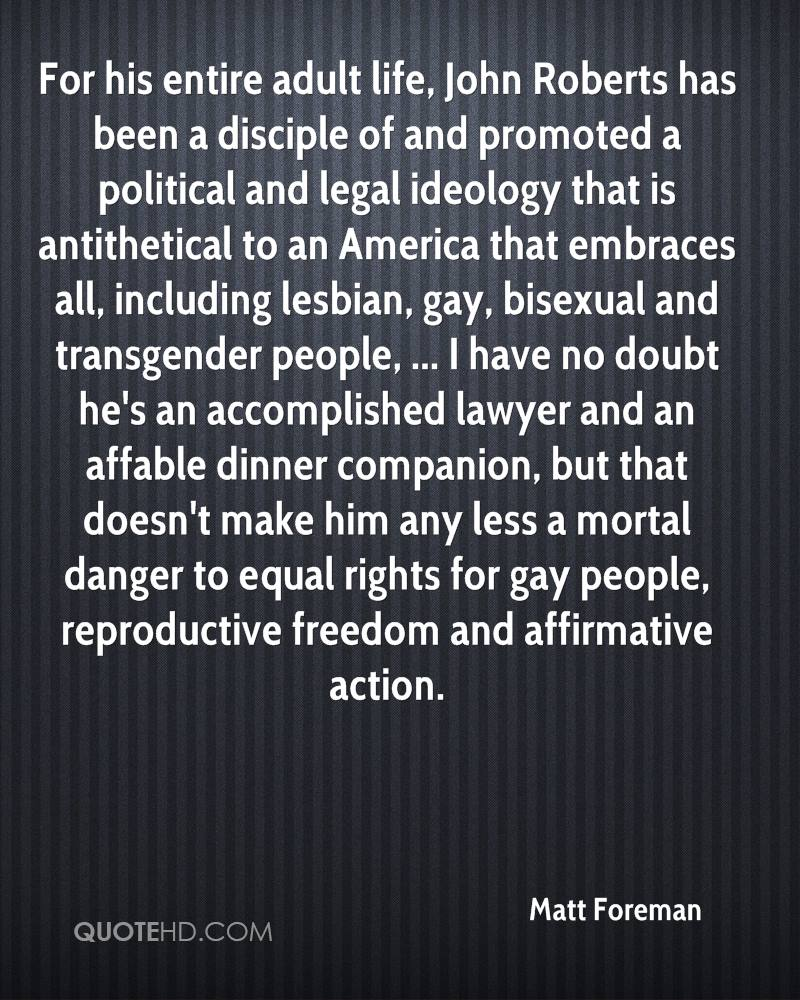 For his entire adult life, John Roberts has been a disciple of and promoted a political and legal ideology that is antithetical to an America that embraces all, including lesbian, gay, bisexual and transgender people, ... I have no doubt he's an accomplished lawyer and an affable dinner companion, but that doesn't make him any less a mortal danger to equal rights for gay people, reproductive freedom and affirmative action.