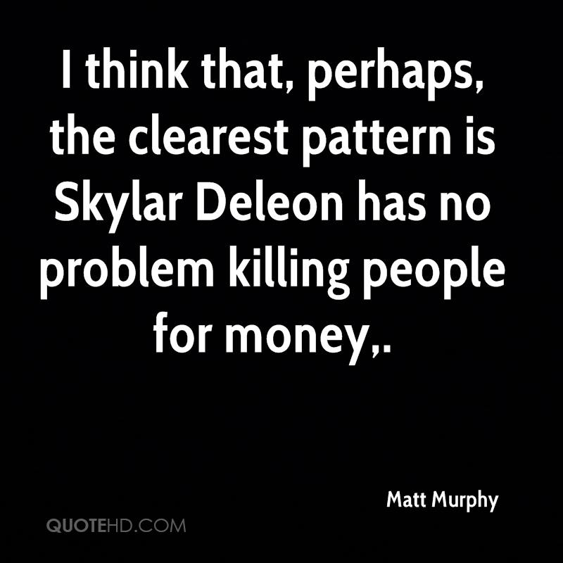 I think that, perhaps, the clearest pattern is Skylar Deleon has no problem killing people for money.