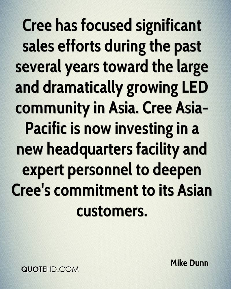Cree has focused significant sales efforts during the past several years toward the large and dramatically growing LED community in Asia. Cree Asia- Pacific is now investing in a new headquarters facility and expert personnel to deepen Cree's commitment to its Asian customers.