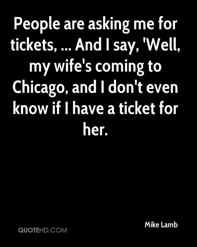 People are asking me for tickets, ... And I say, 'Well, my wife's coming to Chicago, and I don't even know if I have a ticket for her.